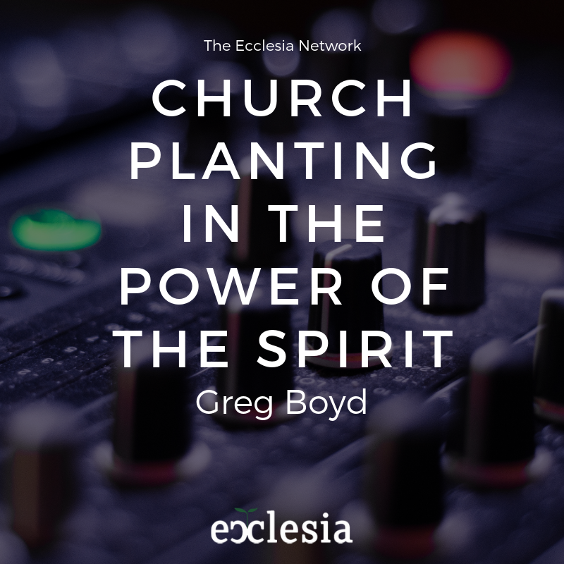 Church Planting in the Power of the Spirit- With Greg Boyd