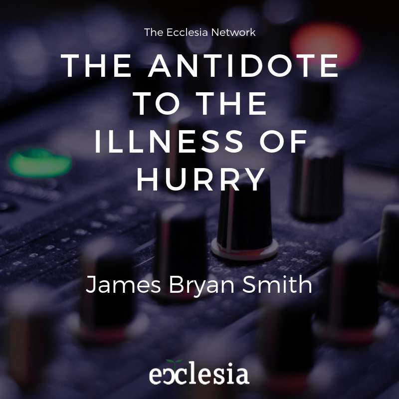 The Antidote to the Illness of HURRY- James Bryan Smith
