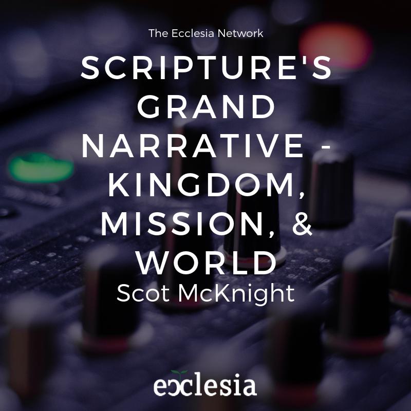 Scripture's Grand Narrative – Kingdom, Mission, & World- Scot McKnight