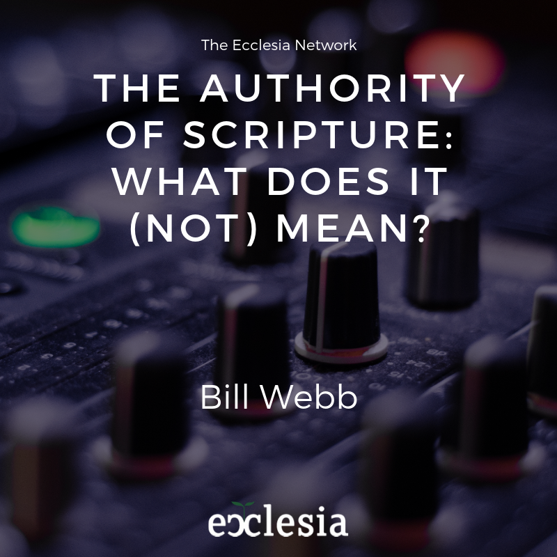 The Authority of Scripture: What Does It (Not) Mean? – Bill Webb