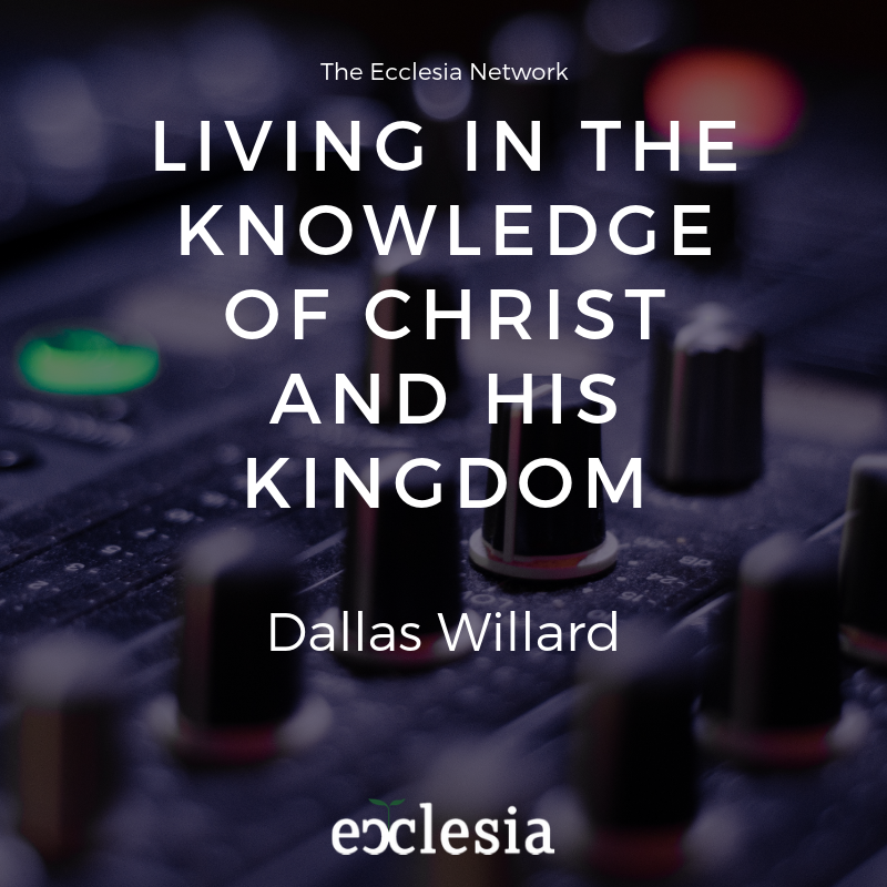 Dallas Willard: Living in the Knowledge of Christ and His Kingdom