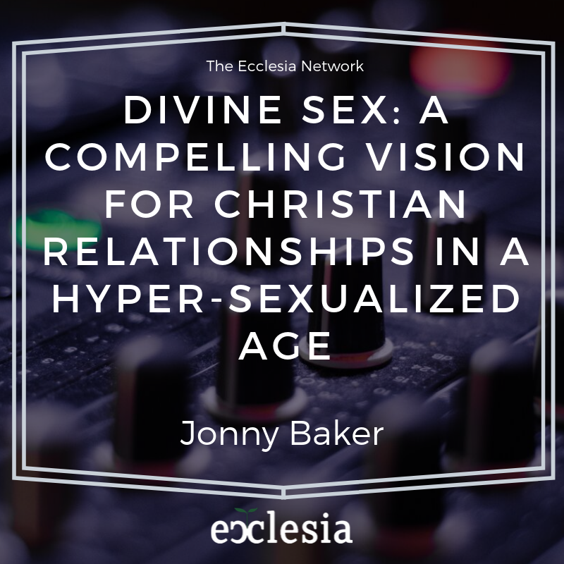 Divine Sex A Compelling Vision For Christian Relationships In A Hyper Sexualized Age The Ecclesia Network
